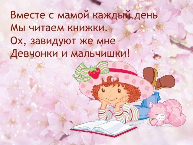 Вместе с мамой каждый день Мы читаем книжки. Ох, завидуют же мне Девчонки и мальчишки!