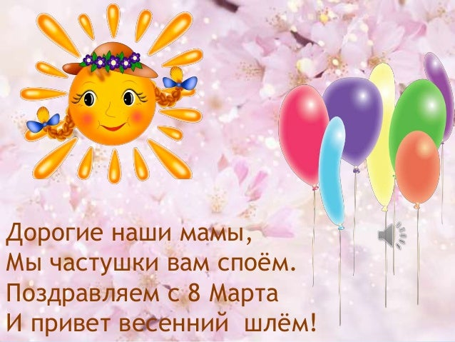 Дорогие наши мамы, Мы частушки вам споѐм. Поздравляем с 8 Марта И привет весенний шлѐм!