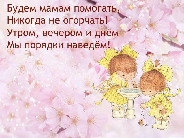 Будем мамам помогать, Никогда не огорчать! Утром, вечером и днѐм Мы порядки наведѐм!