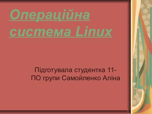 Операційна система Linux Підготувала студентка 11- ПО групи Самойленко Аліна