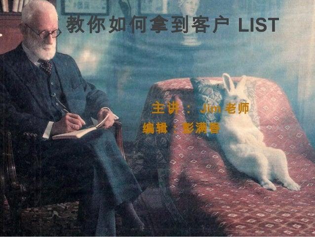 教你如何拿到客户 LIST    主讲: Jim 老师      编辑:彭满香