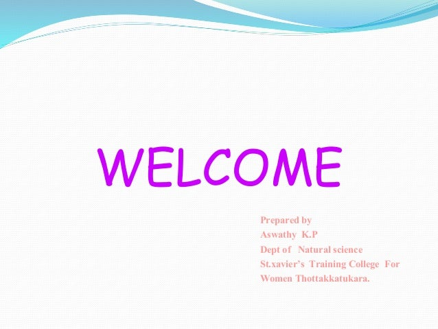 WELCOME Prepared by Aswathy K.P Dept of Natural science St.xavier's Training College For Women Thottakkatukara.