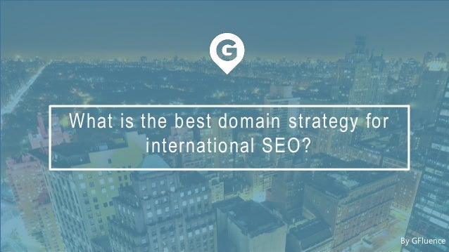 What is the best domain strategy for international SEO? By GFluence