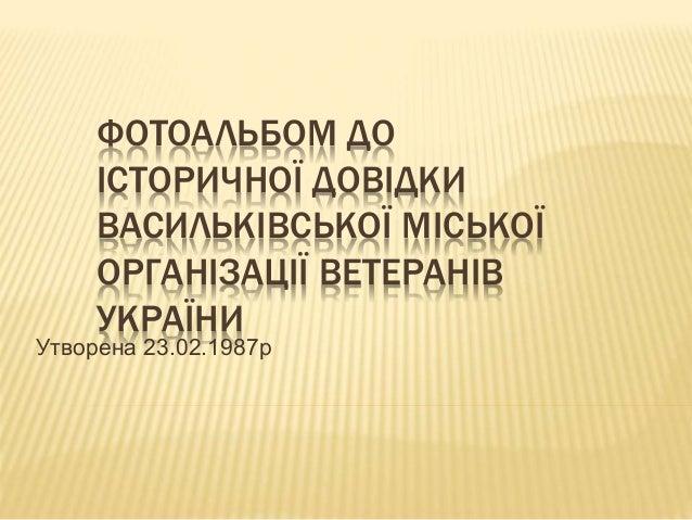 ФОТОАЛЬБОМ ДО ІСТОРИЧНОЇ ДОВІДКИ ВАСИЛЬКІВСЬКОЇ МІСЬКОЇ ОРГАНІЗАЦІЇ ВЕТЕРАНІВ УКРАЇНИ Утворена 23.02.1987р