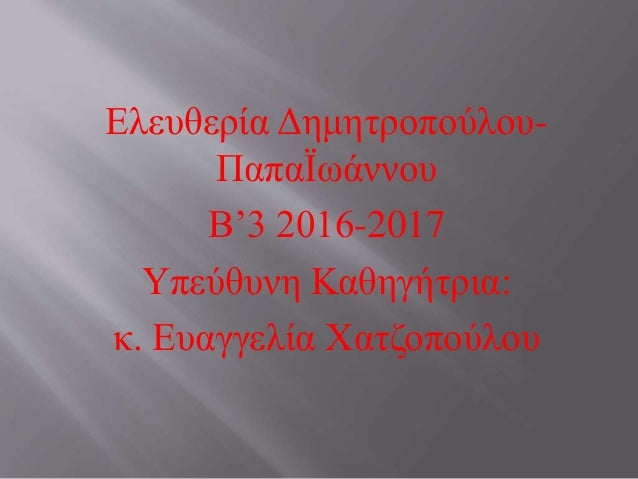 Ελευθερία Δημητροπούλου- ΠαπαΪωάννου Β'3 2016-2017 Υπεύθυνη Καθηγήτρια: κ. Ευαγγελία Χατζοπούλου