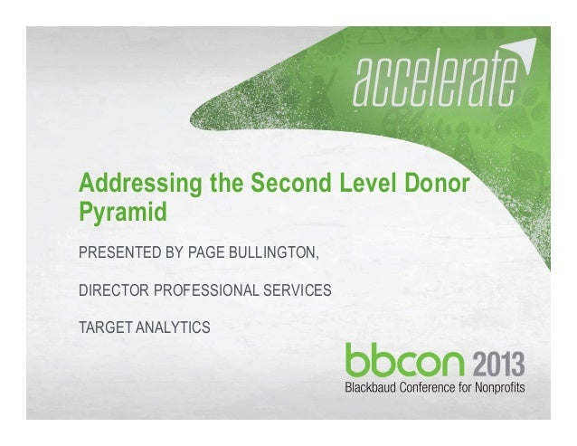 10/04/2013 #bbcon 1 Addressing the Second Level Donor Pyramid PRESENTED BY PAGE BULLINGTON, DIRECTOR PROFESSIONAL SERVICES...