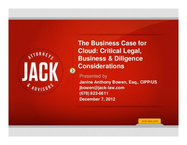 The Business Case forCloud: Critical Legal,Business & DiligenceConsiderationsPresented byJanine Anthony Bowen, Esq., CIPP/...
