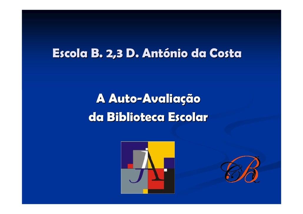 Escola B. 2,3 D. António da Costa          A Auto-Avaliação       da Biblioteca Escolar