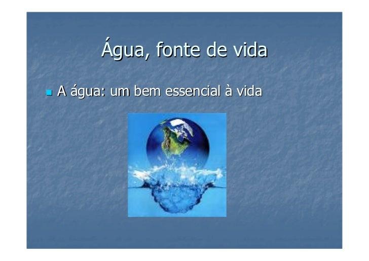 Água, fonte de vida  A água: um bem essencial à vida