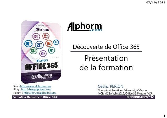 07/10/2015 1 Formation Découverte Office 365 alphorm.com™© Présentation de la formation Découverte de Office 365 Site : ht...