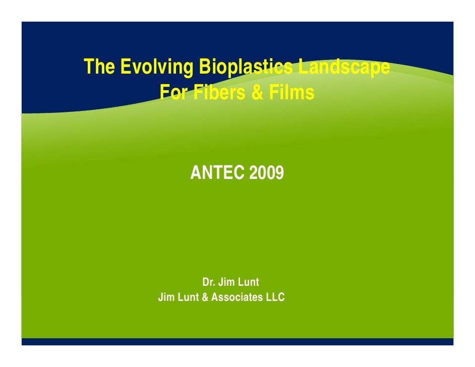 The Evolving Bioplastics Landscape         For Fibers & Films                 ANTEC 2009                      Dr. Jim Lunt...