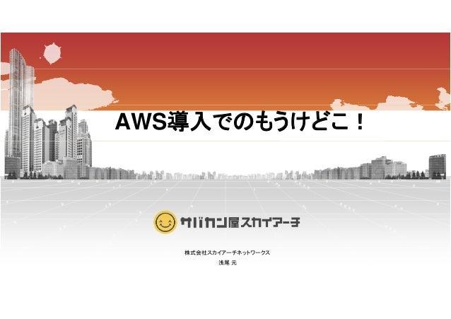 AWS導入でのもうけどこ! 株式会社スカイアーチネットワークス株式会社スカイアーチネットワークス 浅尾 元
