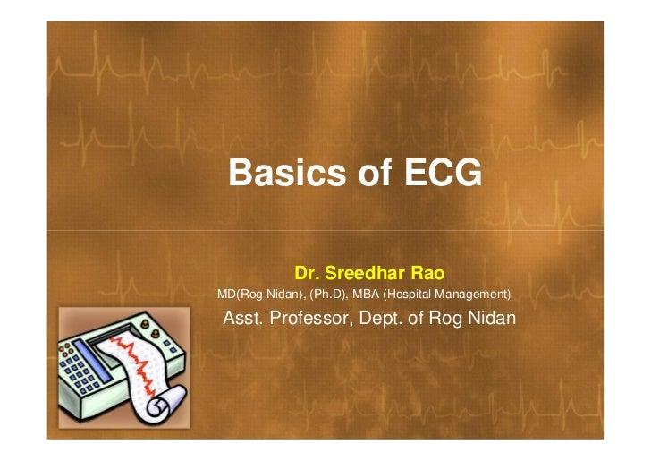 Basics of ECG            Dr. Sreedhar RaoMD(Rog Nidan), (Ph.D), MBA (Hospital Management)Asst. Professor, Dept. of Rog Nidan