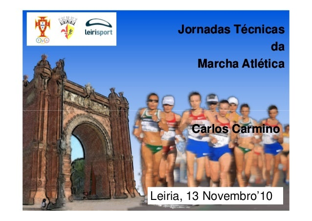 Jornadas Técnicas da Marcha Atlética Jornadas Técnicas da Marcha Atlética Carlos CarminoCarlos Carmino Leiria, 13 Novembro...