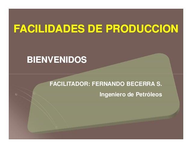 BIENVENIDOSBIENVENIDOS FACILIDADES DE PRODUCCIONFACILIDADES DE PRODUCCION FACILITADOR: FERNANDO BECERRA S. Ingeniero de Pe...