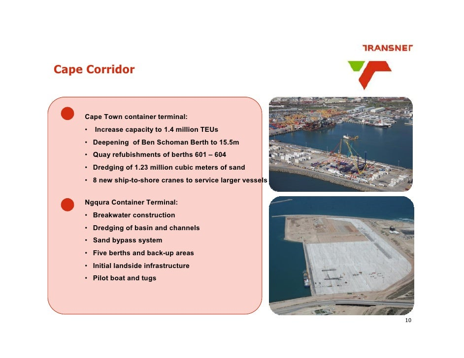 Cape Corridor        Cape Town container terminal:      •   Increase capacity to 1.4 million TEUs      • Deepening of Ben ...