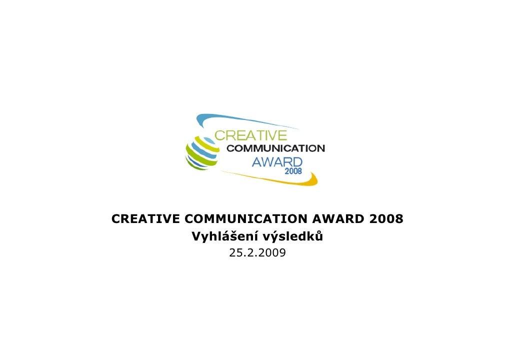 CREATIVE COMMUNICATION AWARD 2008           Vyhlášení výsledků              25.2.2009