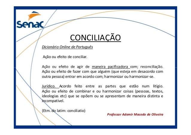 CONCILIAÇÃO Dicionário Online de Português Ação ou efeito de conciliar. Ação ou efeito de agir de maneira pacificadora com...