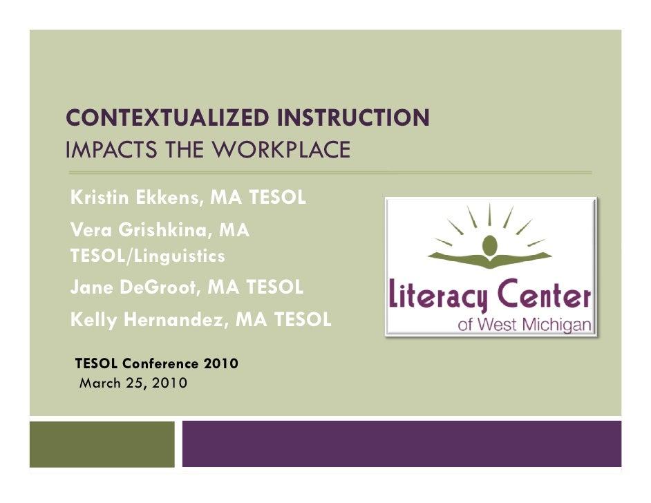 CONTEXTUALIZED INSTRUCTION IMPACTS THE WORKPLACE Kristin Ekkens, MA TESOL Vera Grishkina, MA TESOL/Linguistics Jane DeGroo...