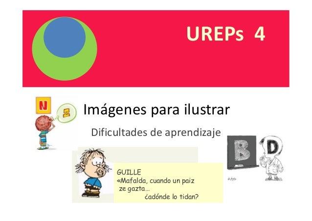 UREPs 4  Imágenes para ilustrar  Dificultades de aprendizaje  GUILLE  «Mafalda, cuando un paiz  ze gazta…  ¿adónde lo tida...