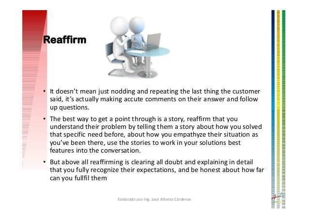 Reaffirm • It doesn't mean just nodding and repeating the last thing the customer said, it's actually making accute commen...