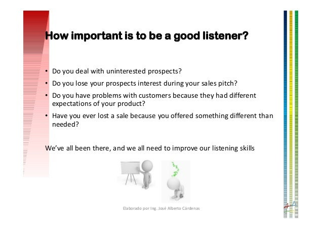 How important is to be a good listener? • Do you deal with uninterested prospects? • Do you lose your prospects interest d...