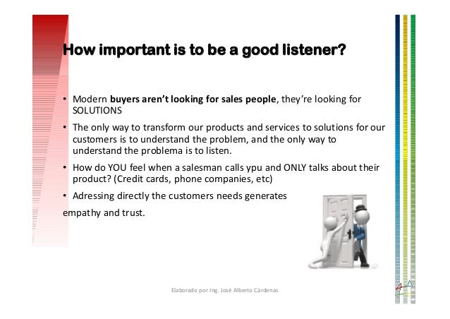 How important is to be a good listener? • Modern buyers aren't looking for sales people, they're looking for SOLUTIONS • T...
