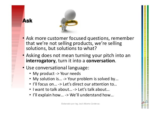 Ask • Ask more customer focused questions, remember that we're not selling products, we're selling solutions, but solution...