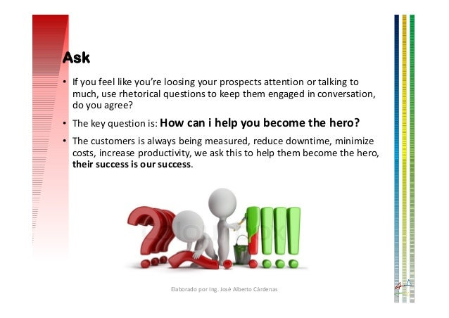 • If you feel like you're loosing your prospects attention or talking to much, use rhetorical questions to keep them engag...