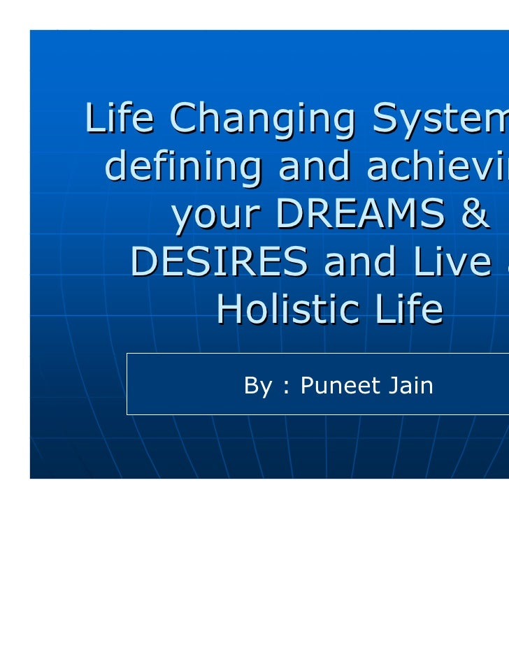 Life Changing System to defining and achieving     your DREAMS &   DESIRES and Live a       Holistic Life       By : Punee...
