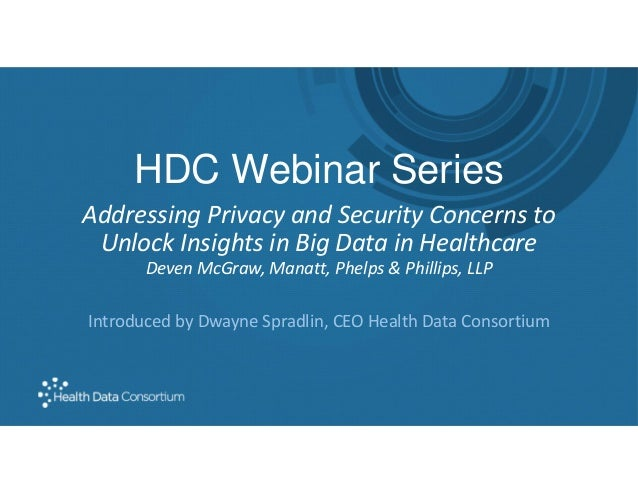 HDC Webinar Series Addressing Privacy and Security Concerns to Unlock Insights in Big Data in Healthcare Deven McGraw, Man...