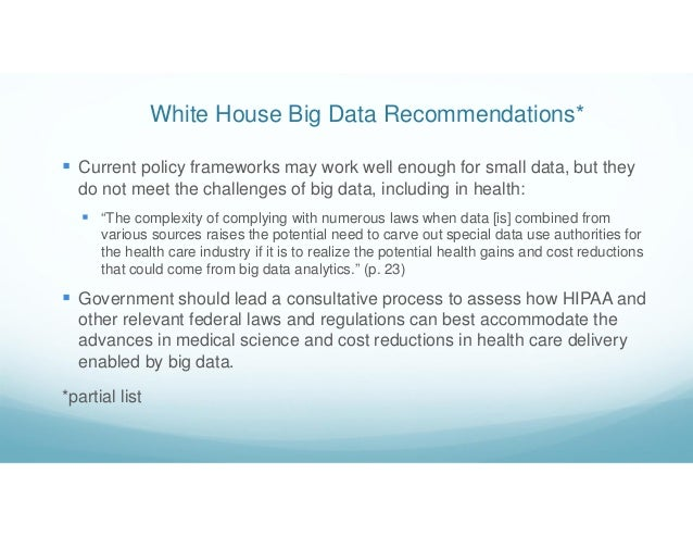 White House Big Data Recommendations*  Current policy frameworks may work well enough for small data, but they do not mee...
