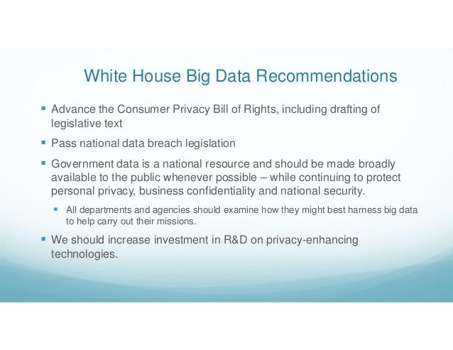 White House Big Data Recommendations  Advance the Consumer Privacy Bill of Rights, including drafting of legislative text...
