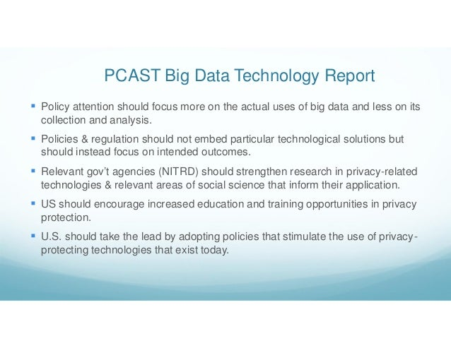 PCAST Big Data Technology Report  Policy attention should focus more on the actual uses of big data and less on its colle...