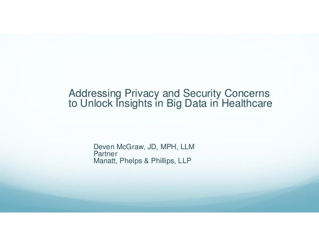 Addressing Privacy and Security Concerns to Unlock Insights in Big Data in Healthcare Deven McGraw, JD, MPH, LLM Partner M...