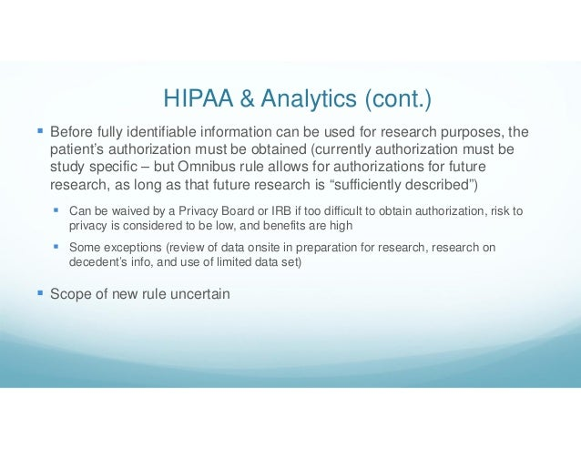 HIPAA & Analytics (cont.)  Before fully identifiable information can be used for research purposes, the patient's authori...