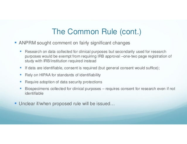 The Common Rule (cont.)  ANPRM sought comment on fairly significant changes  Research on data collected for clinical pur...