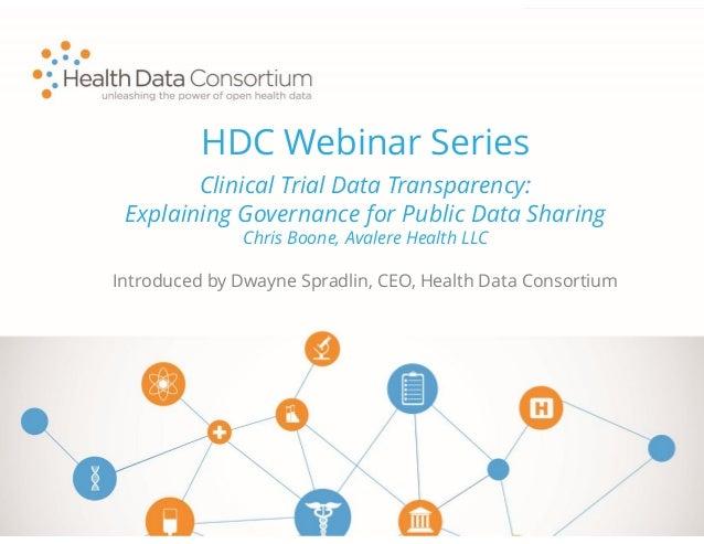 HDC Webinar Series Introduced by Dwayne Spradlin, CEO, Health Data Consortium Clinical Trial Data Transparency: Explaining...