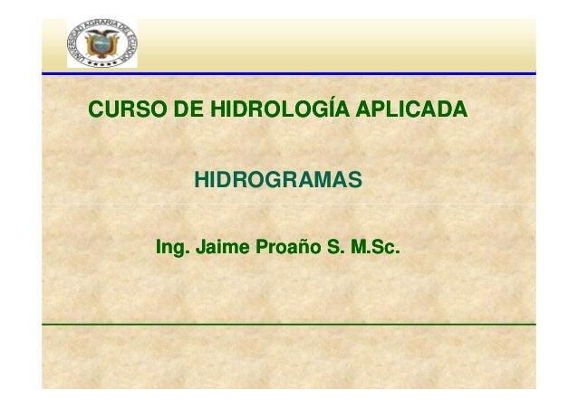 CURSO DE HIDROLOGÍA APLICADA HIDROGRAMAS Ing. Jaime Proaño S. M.Sc.