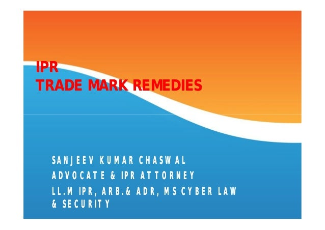 IPRTRADE MARK REMEDIES SANJEEV KUMAR CHASWAL ADVOCATE & IPR ATTORNEY LL.M IPR, ARB.& ADR, MS CYBER LAW & SECURITY