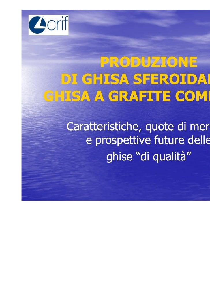 PRODUZIONE  DI GHISA SFEROIDALE EGHISA A GRAFITE COMPATTA  Caratteristiche, quote di mercato     e prospettive future dell...
