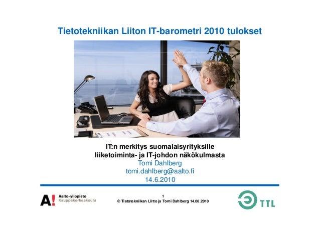 Tietotekniikan Liiton IT-barometri 2010 tulokset 1 © Tietotekniikan Liitto ja Tomi Dahlberg 14.06.2010 IT:n merkitys suoma...