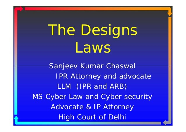 The Designs       Laws    Sanjeev Kumar Chaswal     IPR Attorney and advocate      LLM (IPR and ARB)MS Cyber Law and Cyber...