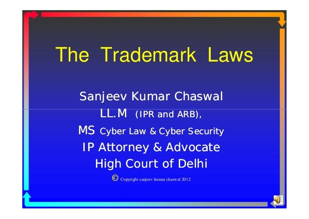 The Trademark Laws  Sanjeev Kumar Chaswal     LL.M (IPR and ARB),  MS Cyber Law & Cyber Security  IP Attorney & Advocate  ...