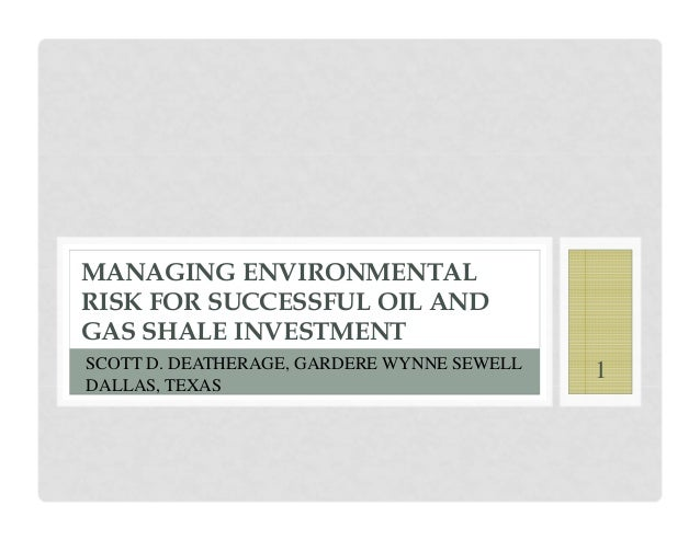 MANAGING ENVIRONMENTALRISK FOR SUCCESSFUL OIL ANDGAS SHALE INVESTMENTSCOTT D. DEATHERAGE, GARDERE WYNNE SEWELL   1DALLAS, ...