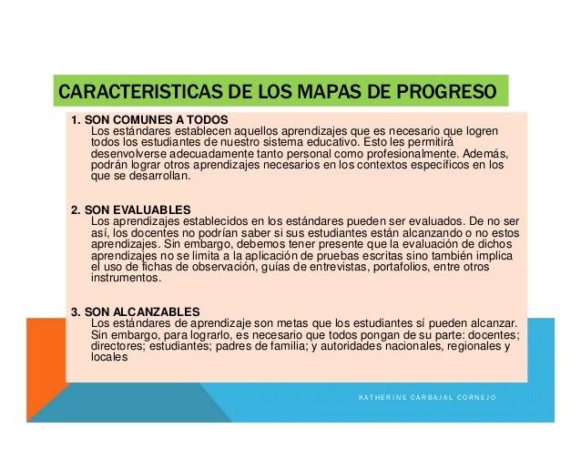 CARACTERISTICAS DE LOS MAPAS DE PROGRESO 1. SON COMUNES A TODOS Los estándares establecen aquellos aprendizajes que es nec...