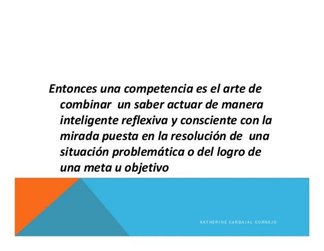 Entonces una competencia es el arte de combinar un saber actuar de manera inteligente reflexiva y consciente con la mirada...