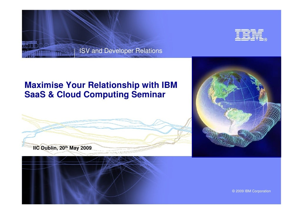 ISV and Developer Relations     Maximise Your Relationship with IBM SaaS & Cloud Computing Seminar      IIC Dublin, 20th M...