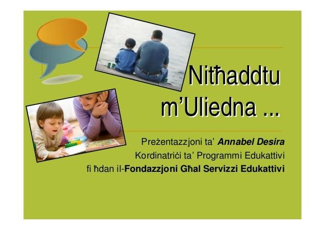 Nitħaddtu                  m'Uliedna ...              Pre entazzjoni ta' Annabel Desira             Kordinatri i ta' Progr...