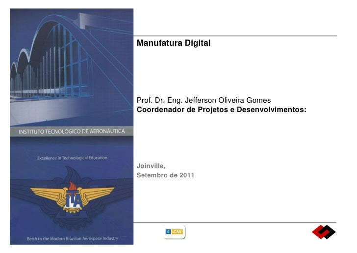 Manufatura DigitalProf. Dr. Eng. Jefferson Oliveira GomesCoordenador de Projetos e Desenvolvimentos:Joinville,Setembro de ...
